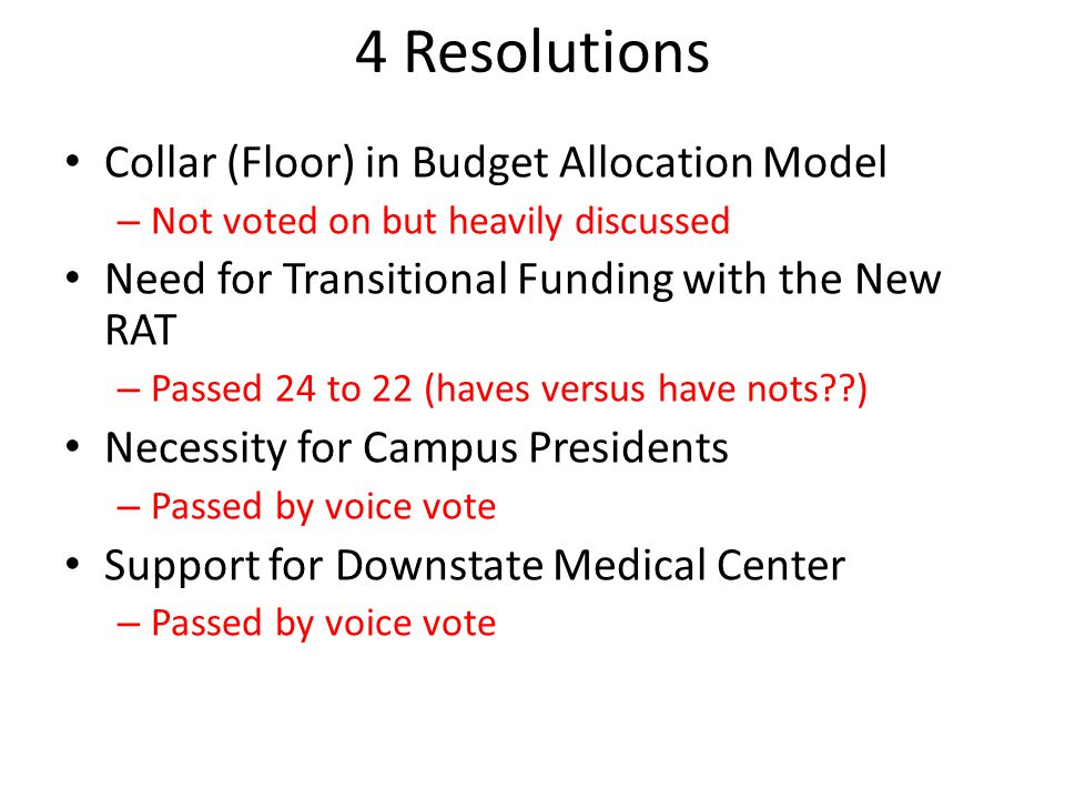 4 Resolutions Collar (Floor) in Budget Allocation Model – Not voted on but heavily discussed Need for Transitional Funding with the New RAT – Passed 24 to 22 (haves versus have nots??) Necessity for Campus Presidents – Passed by voice vote Support for Downstate Medical Center – Passed by voice vote