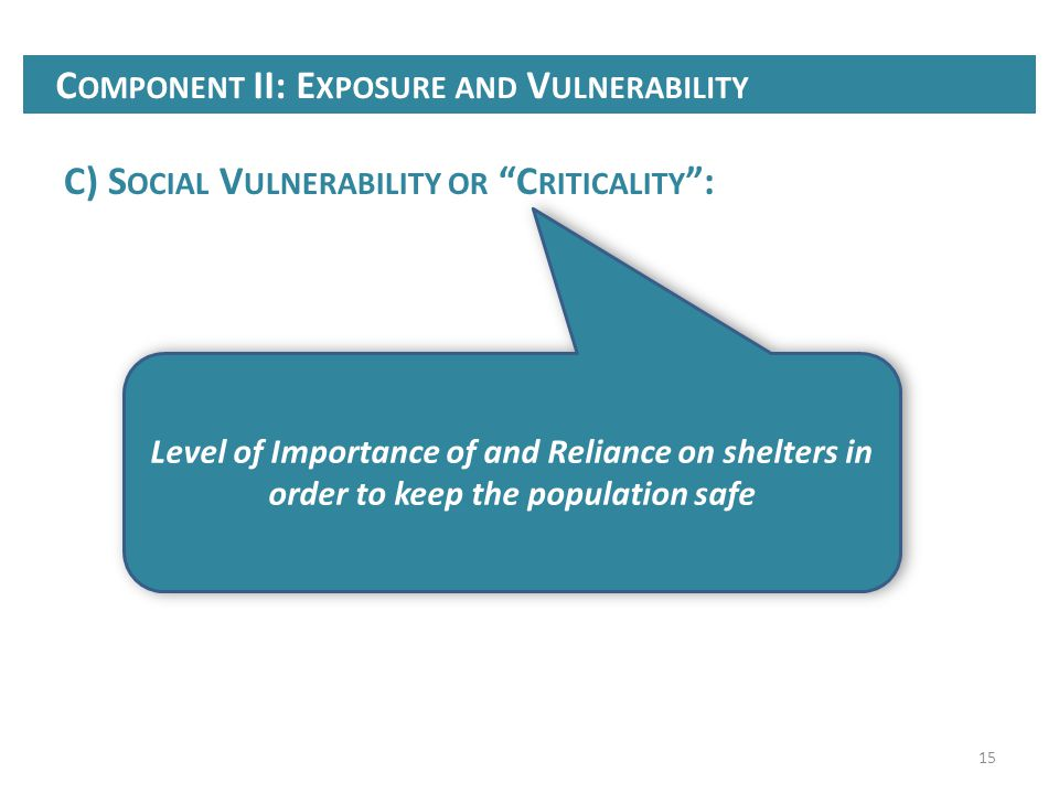 15 C) S OCIAL V ULNERABILITY OR C RITICALITY : C OMPONENT II: E XPOSURE AND V ULNERABILITY Level of Importance of and Reliance on shelters in order to keep the population safe