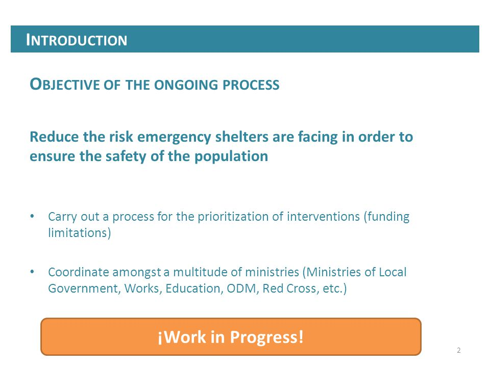2 O BJECTIVE OF THE ONGOING PROCESS Reduce the risk emergency shelters are facing in order to ensure the safety of the population Carry out a process for the prioritization of interventions (funding limitations) Coordinate amongst a multitude of ministries (Ministries of Local Government, Works, Education, ODM, Red Cross, etc.) I NTRODUCTION ¡Work in Progress!