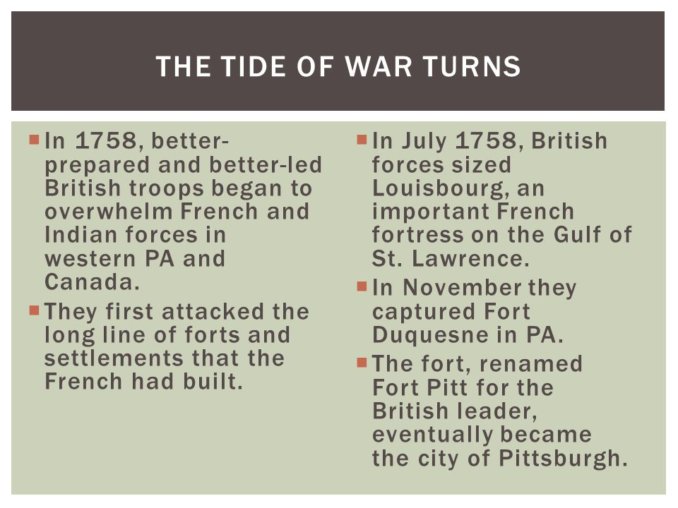  In 1758, better- prepared and better-led British troops began to overwhelm French and Indian forces in western PA and Canada.  They first attacked
