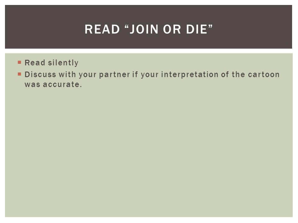 " Read silently  Discuss with your partner if your interpretation of the cartoon was accurate. READ ""JOIN OR DIE"""