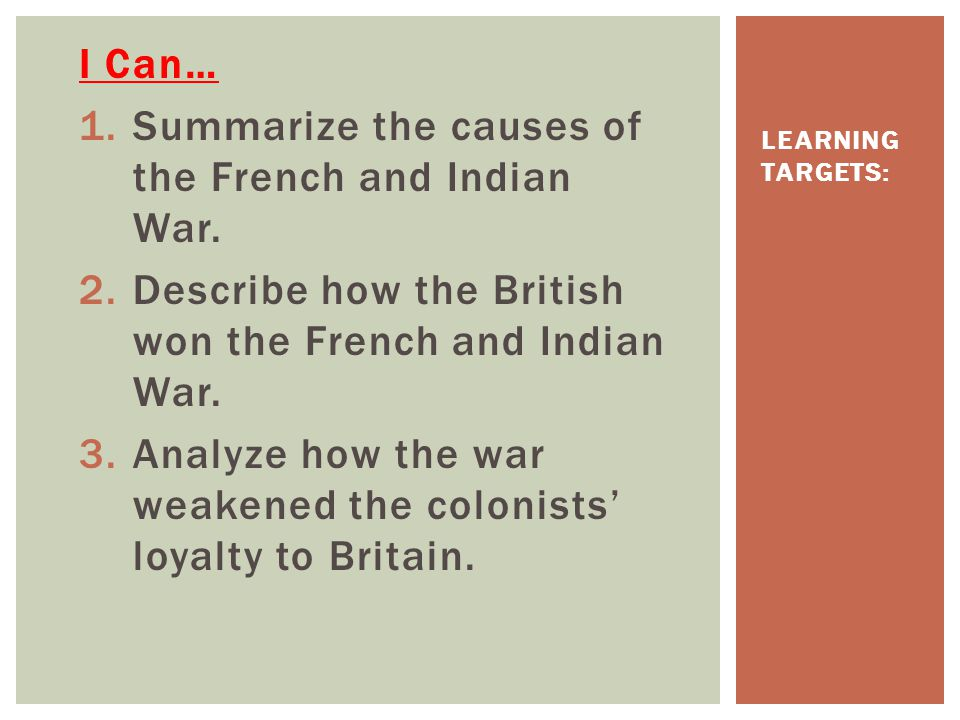 I Can… 1.Summarize the causes of the French and Indian War. 2.Describe how the British won the French and Indian War. 3.Analyze how the war weakened t