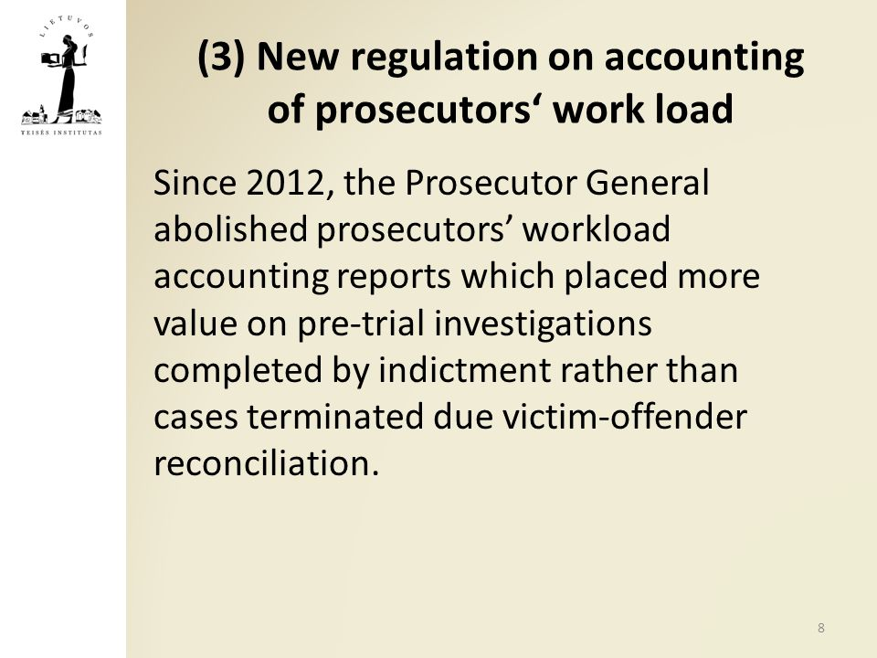 (3) New regulation on accounting of prosecutors' work load Since 2012, the Prosecutor General abolished prosecutors' workload accounting reports which placed more value on pre-trial investigations completed by indictment rather than cases terminated due victim-offender reconciliation.