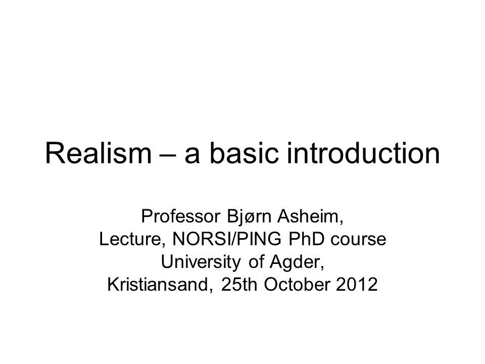Realism – a basic introduction Professor Bjørn Asheim, Lecture, NORSI/PING PhD course University of Agder, Kristiansand, 25th October 2012