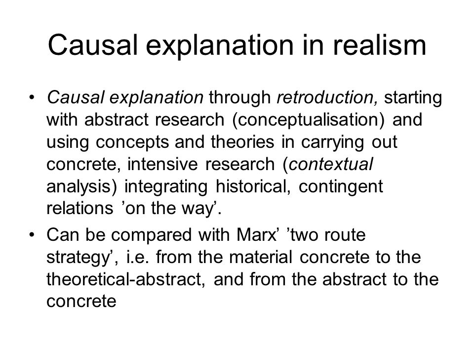 Causal explanation in realism Causal explanation through retroduction, starting with abstract research (conceptualisation) and using concepts and theories in carrying out concrete, intensive research (contextual analysis) integrating historical, contingent relations 'on the way'.
