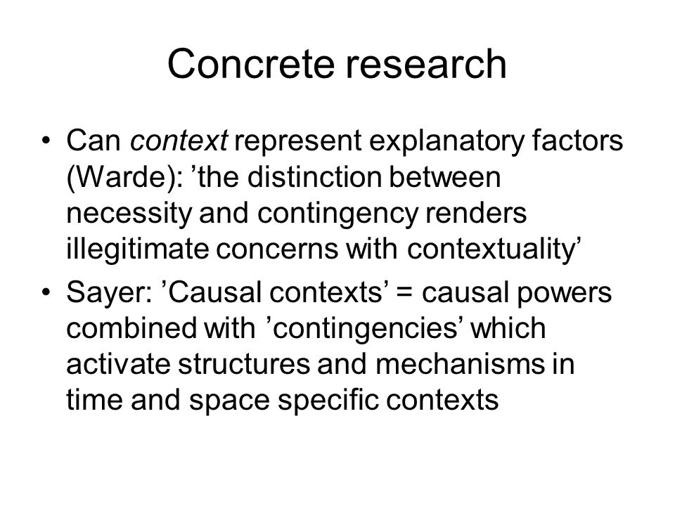 Concrete research Can context represent explanatory factors (Warde): 'the distinction between necessity and contingency renders illegitimate concerns with contextuality' Sayer: 'Causal contexts' = causal powers combined with 'contingencies' which activate structures and mechanisms in time and space specific contexts