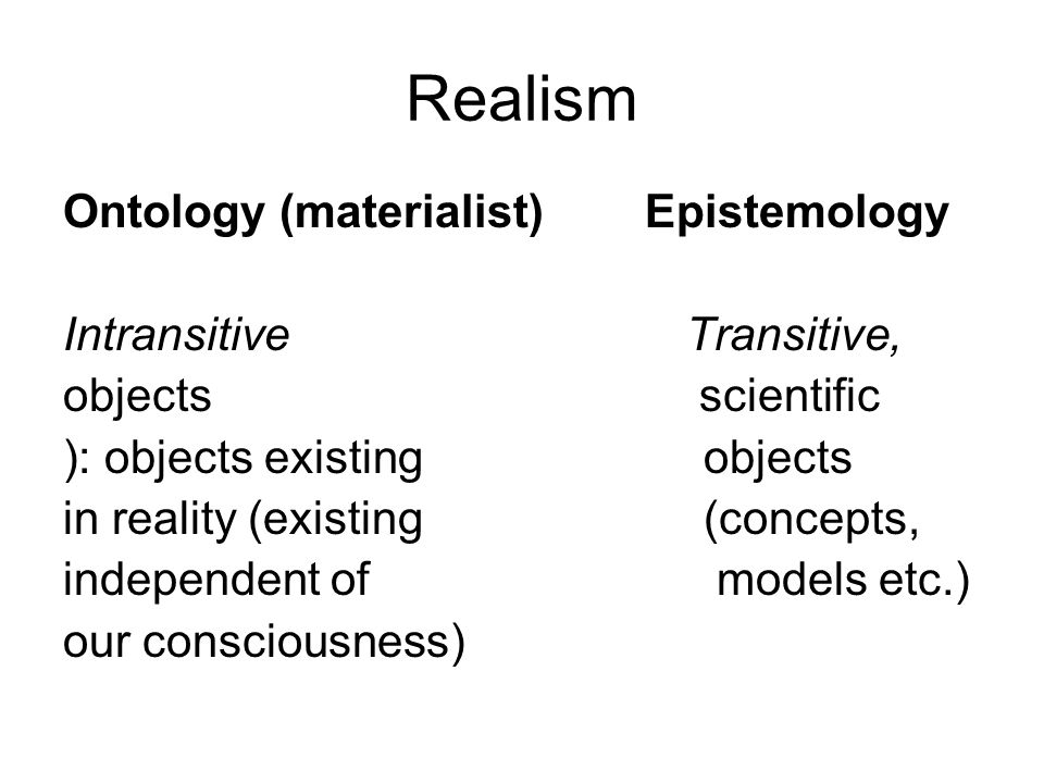 Realism Ontology (materialist) Epistemology Intransitive Transitive, objects scientific ): objects existing objects in reality (existing (concepts, independent of models etc.) our consciousness)
