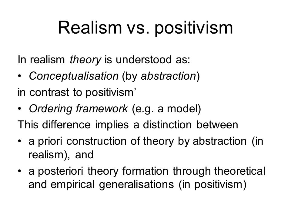 Realism vs. positivism In realism theory is understood as: Conceptualisation (by abstraction) in contrast to positivism' Ordering framework (e.g. a mo