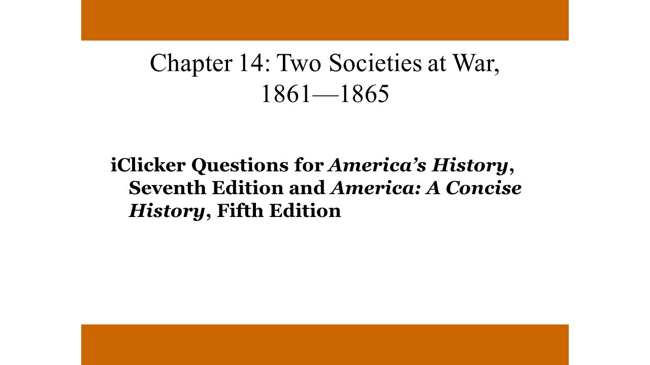 Chapter 14: Two Societies at War, 1861—1865 iClicker Questions for America's History, Seventh Edition and America: A Concise History, Fifth Edition