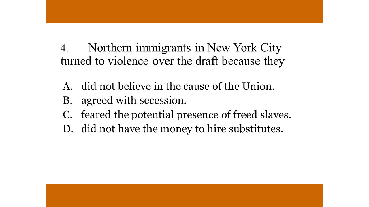 4. Northern immigrants in New York City turned to violence over the draft because they A. did not believe in the cause of the Union. B. agreed with se