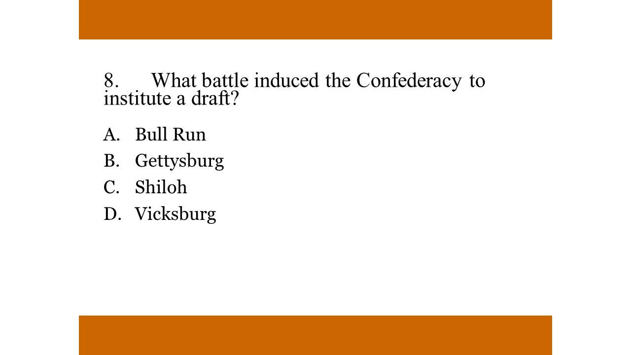 8.What battle induced the Confederacy to institute a draft? A. Bull Run B. Gettysburg C. Shiloh D. Vicksburg