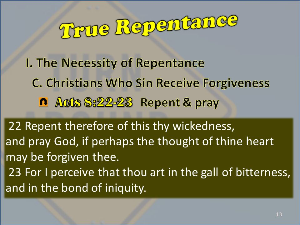 13 22 Repent therefore of this thy wickedness, and pray God, if perhaps the thought of thine heart may be forgiven thee.