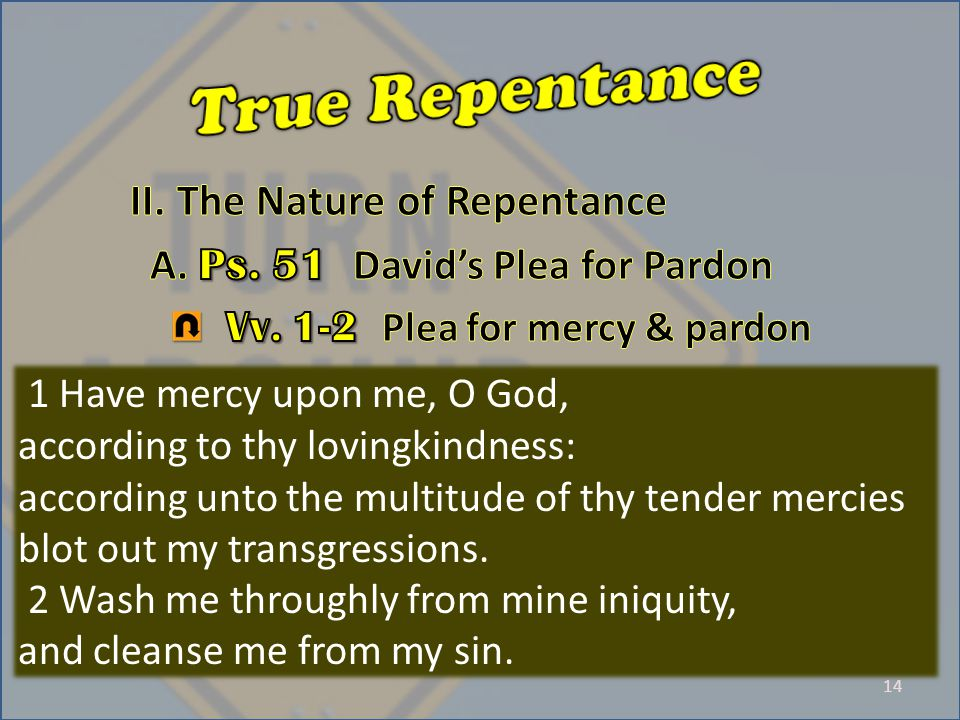 14 1 Have mercy upon me, O God, according to thy lovingkindness: according unto the multitude of thy tender mercies blot out my transgressions.