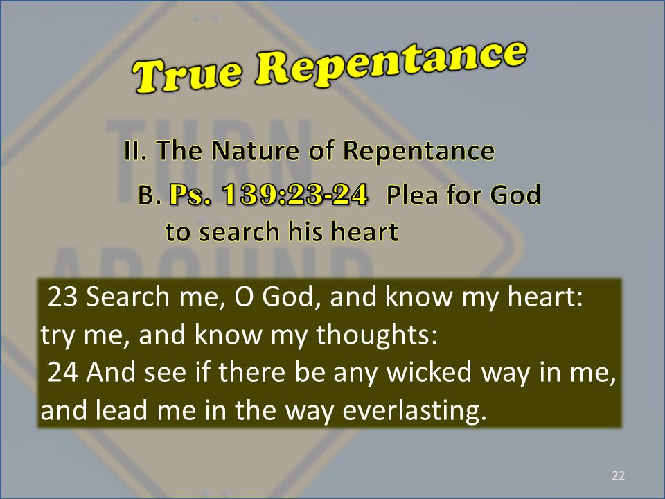 22 23 Search me, O God, and know my heart: try me, and know my thoughts: 24 And see if there be any wicked way in me, and lead me in the way everlasting.