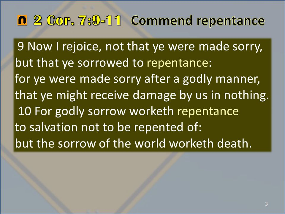 3 9 Now I rejoice, not that ye were made sorry, but that ye sorrowed to repentance: for ye were made sorry after a godly manner, that ye might receive damage by us in nothing.