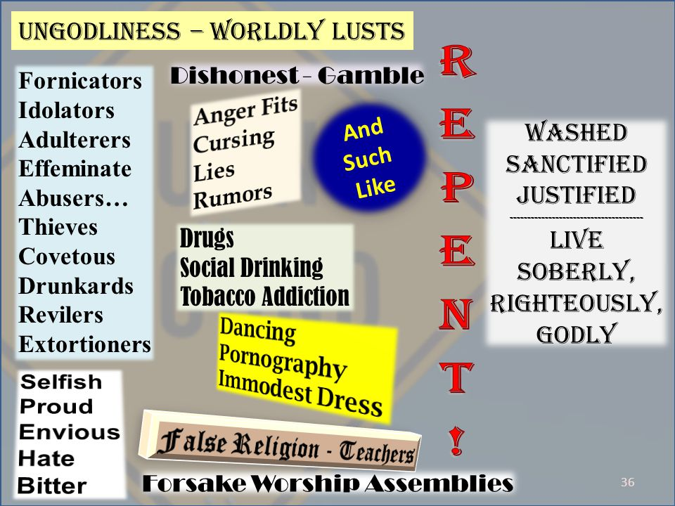 36 Ungodliness – worldly lusts Washed Sanctified Justified -------------------------------------- Live Soberly, Righteously, godly Fornicators Idolators Adulterers Effeminate Abusers… Thieves Covetous Drunkards Revilers Extortioners Drugs Social Drinking Tobacco Addiction Dishonest - Gamble Forsake Worship Assemblies And Such Like And Such Like