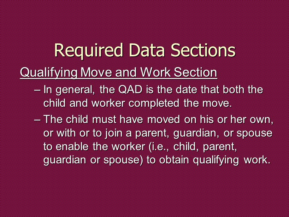 Required Data Sections Qualifying Move and Work Section –In general, the QAD is the date that both the child and worker completed the move.