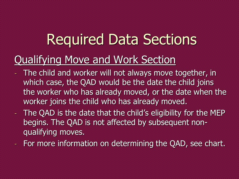 Required Data Sections Qualifying Move and Work Section - The child and worker will not always move together, in which case, the QAD would be the date the child joins the worker who has already moved, or the date when the worker joins the child who has already moved.