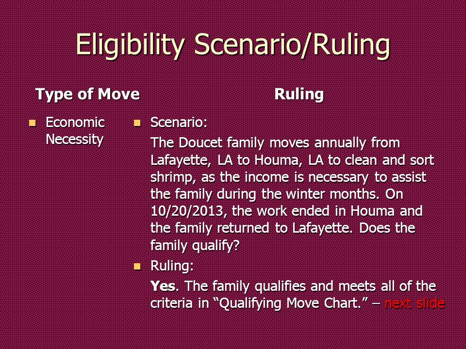 Eligibility Scenario/Ruling Type of Move Economic Necessity Economic Necessity Ruling Scenario: Scenario: The Doucet family moves annually from Lafayette, LA to Houma, LA to clean and sort shrimp, as the income is necessary to assist the family during the winter months.