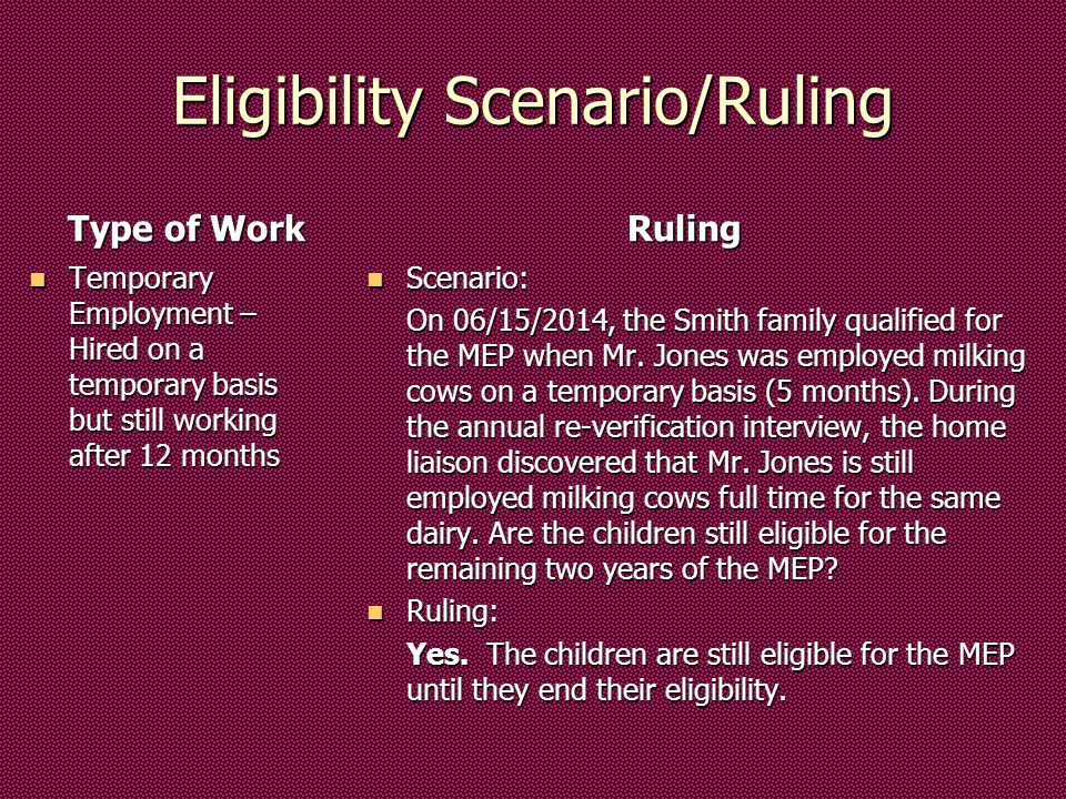 Eligibility Scenario/Ruling Type of Work Temporary Employment – Hired on a temporary basis but still working after 12 months Temporary Employment – Hired on a temporary basis but still working after 12 months Ruling Scenario: Scenario: On 06/15/2014, the Smith family qualified for the MEP when Mr.