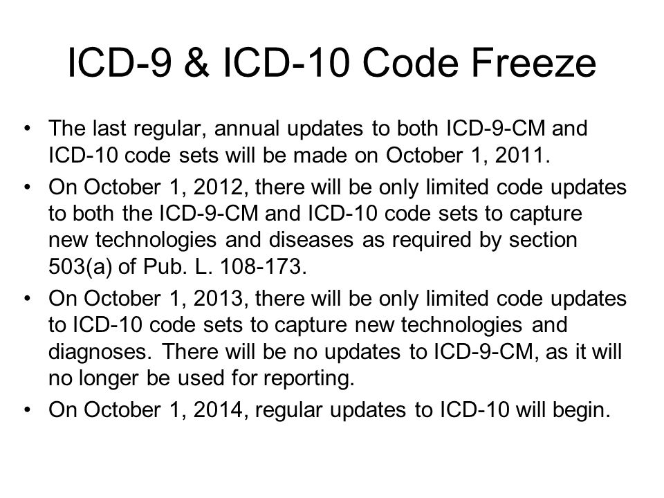 ICD-9 & ICD-10 Code Freeze The last regular, annual updates to both ICD-9-CM and ICD-10 code sets will be made on October 1, 2011.