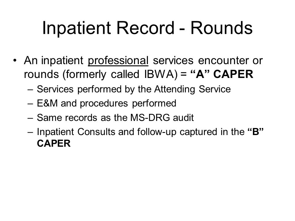 Inpatient Record - Rounds An inpatient professional services encounter or rounds (formerly called IBWA) = A CAPER –Services performed by the Attending Service –E&M and procedures performed –Same records as the MS-DRG audit –Inpatient Consults and follow-up captured in the B CAPER