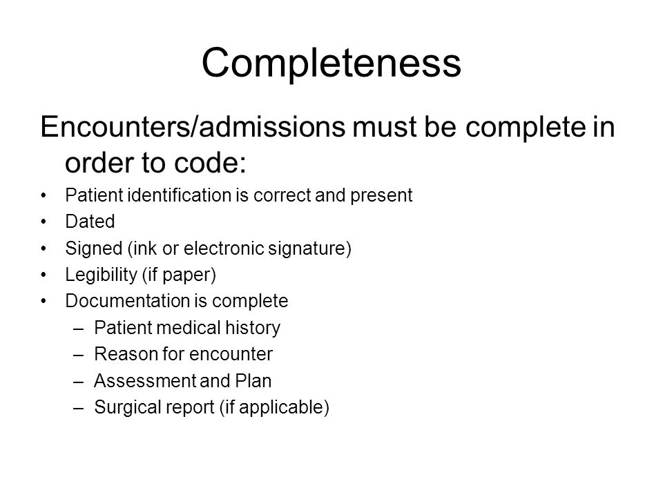 Completeness Encounters/admissions must be complete in order to code: Patient identification is correct and present Dated Signed (ink or electronic signature) Legibility (if paper) Documentation is complete –Patient medical history –Reason for encounter –Assessment and Plan –Surgical report (if applicable)