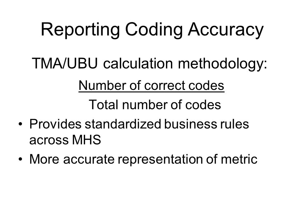 Reporting Coding Accuracy TMA/UBU calculation methodology: Number of correct codes Total number of codes Provides standardized business rules across MHS More accurate representation of metric