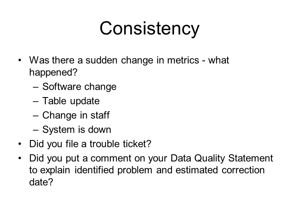 Consistency Was there a sudden change in metrics - what happened? –Software change –Table update –Change in staff –System is down Did you file a troub