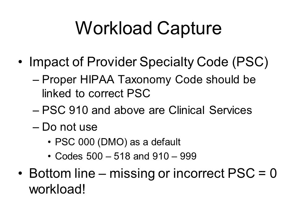 Workload Capture Impact of Provider Specialty Code (PSC) –Proper HIPAA Taxonomy Code should be linked to correct PSC –PSC 910 and above are Clinical Services –Do not use PSC 000 (DMO) as a default Codes 500 – 518 and 910 – 999 Bottom line – missing or incorrect PSC = 0 workload!