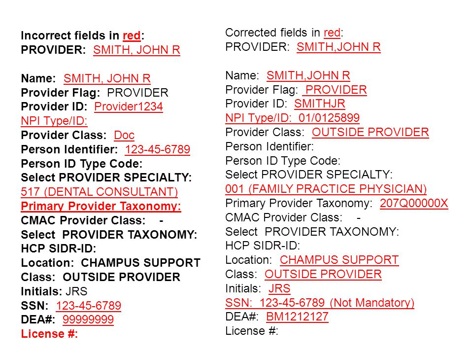 Incorrect fields in red: PROVIDER: SMITH, JOHN R Name: SMITH, JOHN R Provider Flag: PROVIDER Provider ID: Provider1234 NPI Type/ID: Provider Class: Doc Person Identifier: 123-45-6789 Person ID Type Code: Select PROVIDER SPECIALTY: 517 (DENTAL CONSULTANT) Primary Provider Taxonomy: CMAC Provider Class: - Select PROVIDER TAXONOMY: HCP SIDR-ID: Location: CHAMPUS SUPPORT Class: OUTSIDE PROVIDER Initials: JRS SSN: 123-45-6789 DEA#: 99999999 License #: Corrected fields in red: PROVIDER: SMITH,JOHN R Name: SMITH,JOHN R Provider Flag: PROVIDER Provider ID: SMITHJR NPI Type/ID: 01/0125899 Provider Class: OUTSIDE PROVIDER Person Identifier: Person ID Type Code: Select PROVIDER SPECIALTY: 001 (FAMILY PRACTICE PHYSICIAN) Primary Provider Taxonomy: 207Q00000X CMAC Provider Class: - Select PROVIDER TAXONOMY: HCP SIDR-ID: Location: CHAMPUS SUPPORT Class: OUTSIDE PROVIDER Initials: JRS SSN: 123-45-6789 (Not Mandatory) DEA#: BM1212127 License #: