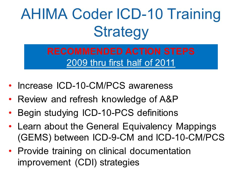 AHIMA Coder ICD-10 Training Strategy Increase ICD-10-CM/PCS awareness Review and refresh knowledge of A&P Begin studying ICD-10-PCS definitions Learn about the General Equivalency Mappings (GEMS) between ICD-9-CM and ICD-10-CM/PCS Provide training on clinical documentation improvement (CDI) strategies RECOMMENDED ACTION STEPS 2009 thru first half of 2011