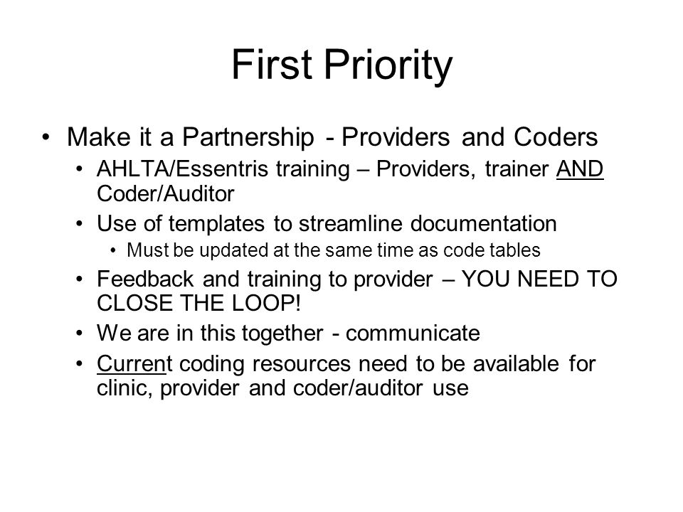 First Priority Make it a Partnership - Providers and Coders AHLTA/Essentris training – Providers, trainer AND Coder/Auditor Use of templates to stream