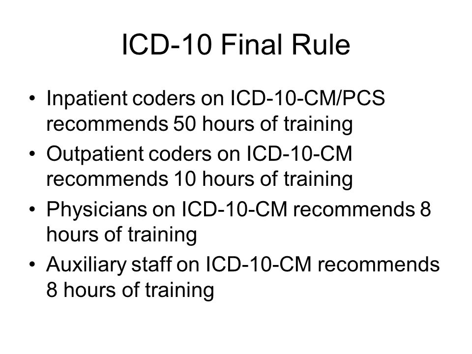 ICD-10 Final Rule Inpatient coders on ICD-10-CM/PCS recommends 50 hours of training Outpatient coders on ICD-10-CM recommends 10 hours of training Physicians on ICD-10-CM recommends 8 hours of training Auxiliary staff on ICD-10-CM recommends 8 hours of training
