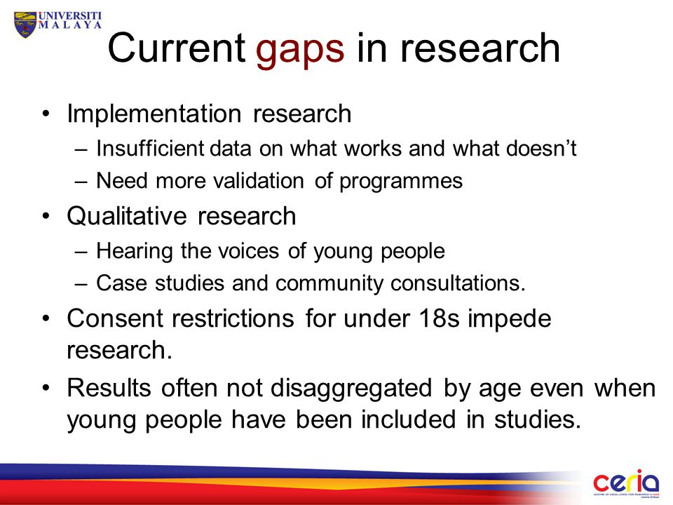 Current gaps in research Implementation research –Insufficient data on what works and what doesn't –Need more validation of programmes Qualitative research –Hearing the voices of young people –Case studies and community consultations.