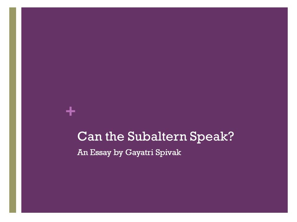 + Subaltern Subaltern is that identity that has no possibility at social mobility No possibility to speak No possibility to be heard Intransability of the Subaltern's structural position