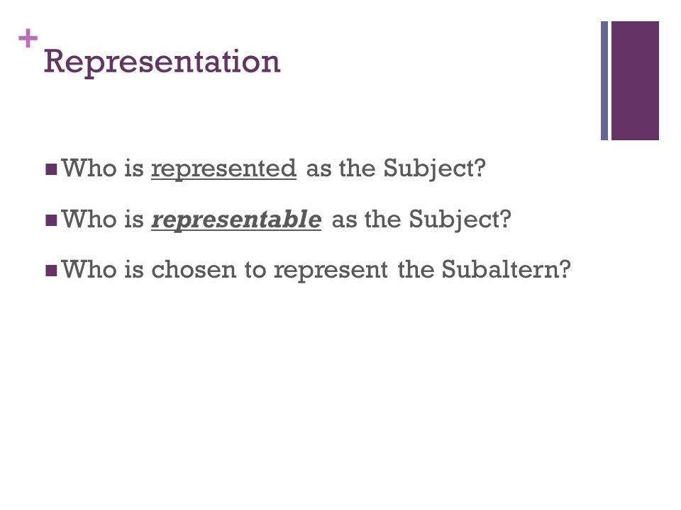+ Representation Who is represented as the Subject? Who is representable as the Subject? Who is chosen to represent the Subaltern?