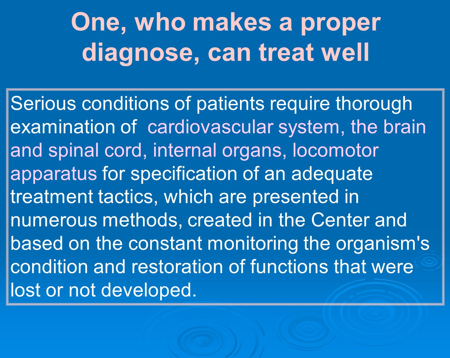 One, who makes a proper diagnose, can treat well Serious conditions of patients require thorough examination of cardiovascular system, the brain and spinal cord, internal organs, locomotor apparatus for specification of an adequate treatment tactics, which are presented in numerous methods, created in the Center and based on the constant monitoring the organism s condition and restoration of functions that were lost or not developed.