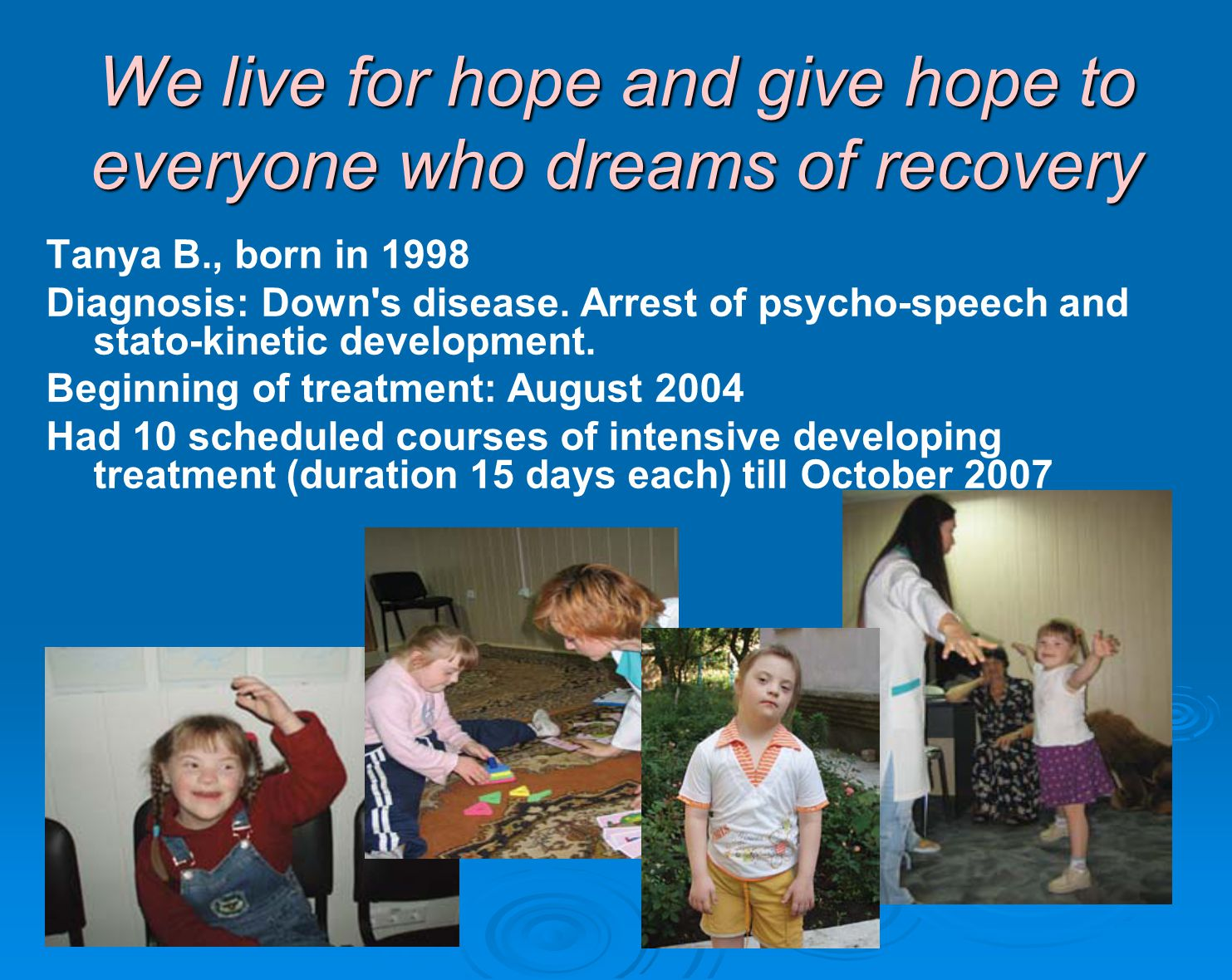 We live for hope and give hope to everyone who dreams of recovery Tanya B., born in 1998 Diagnosis: Down s disease.