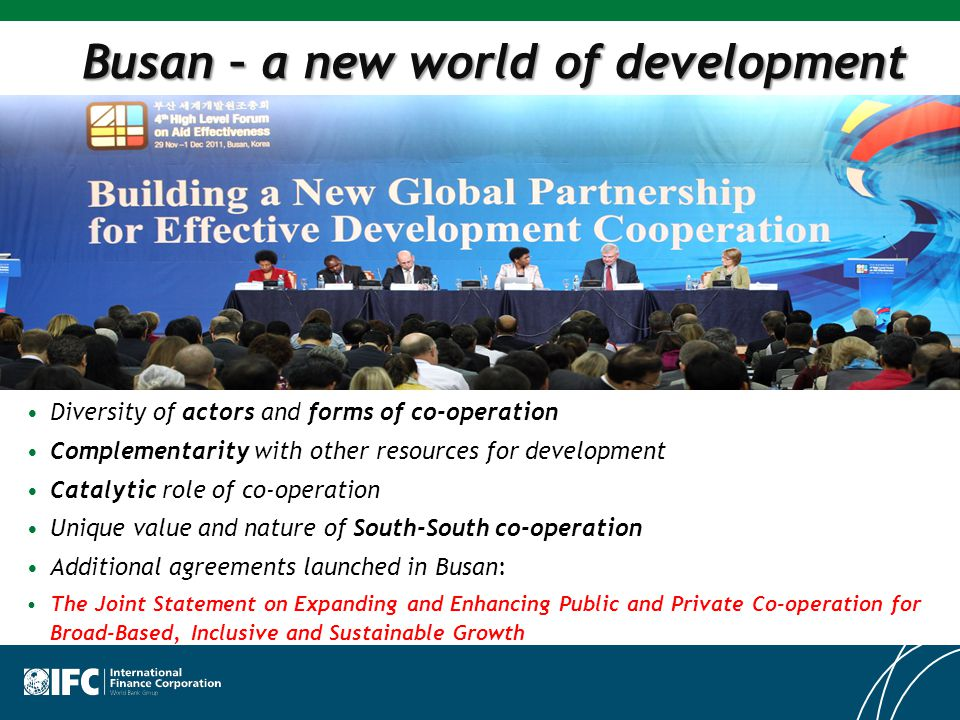 Busan – a new world of development Diversity of actors and forms of co-operation Complementarity with other resources for development Catalytic role of co-operation Unique value and nature of South-South co-operation Additional agreements launched in Busan: The Joint Statement on Expanding and Enhancing Public and Private Co-operation for Broad-Based, Inclusive and Sustainable Growth