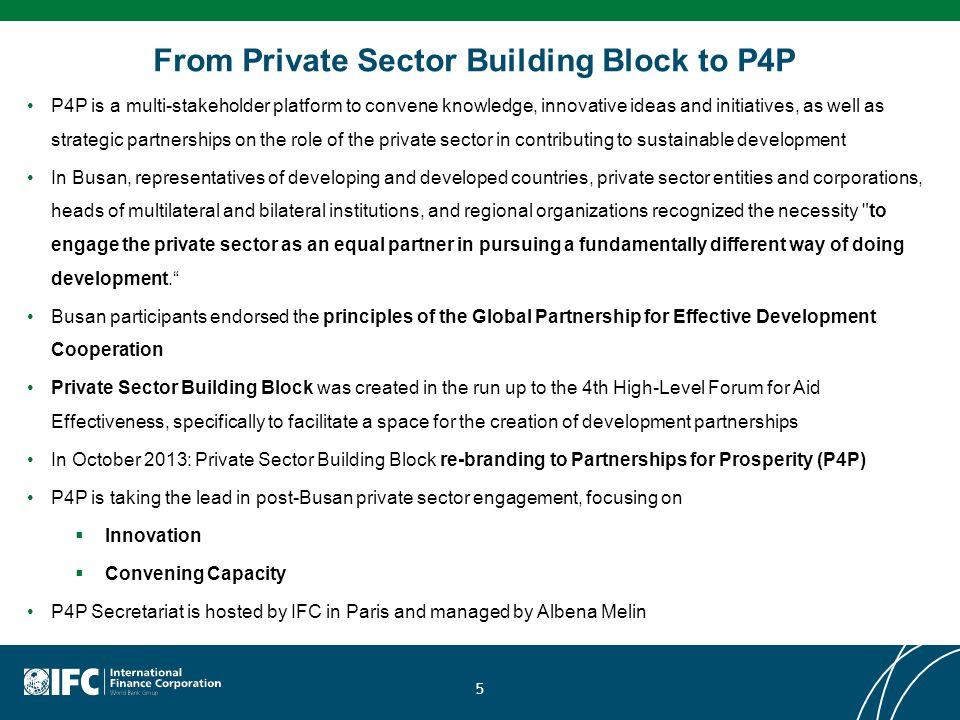 From Private Sector Building Block to P4P P4P is a multi-stakeholder platform to convene knowledge, innovative ideas and initiatives, as well as strategic partnerships on the role of the private sector in contributing to sustainable development In Busan, representatives of developing and developed countries, private sector entities and corporations, heads of multilateral and bilateral institutions, and regional organizations recognized the necessity to engage the private sector as an equal partner in pursuing a fundamentally different way of doing development. Busan participants endorsed the principles of the Global Partnership for Effective Development Cooperation Private Sector Building Block was created in the run up to the 4th High-Level Forum for Aid Effectiveness, specifically to facilitate a space for the creation of development partnerships In October 2013: Private Sector Building Block re-branding to Partnerships for Prosperity (P4P) P4P is taking the lead in post-Busan private sector engagement, focusing on  Innovation  Convening Capacity P4P Secretariat is hosted by IFC in Paris and managed by Albena Melin 5