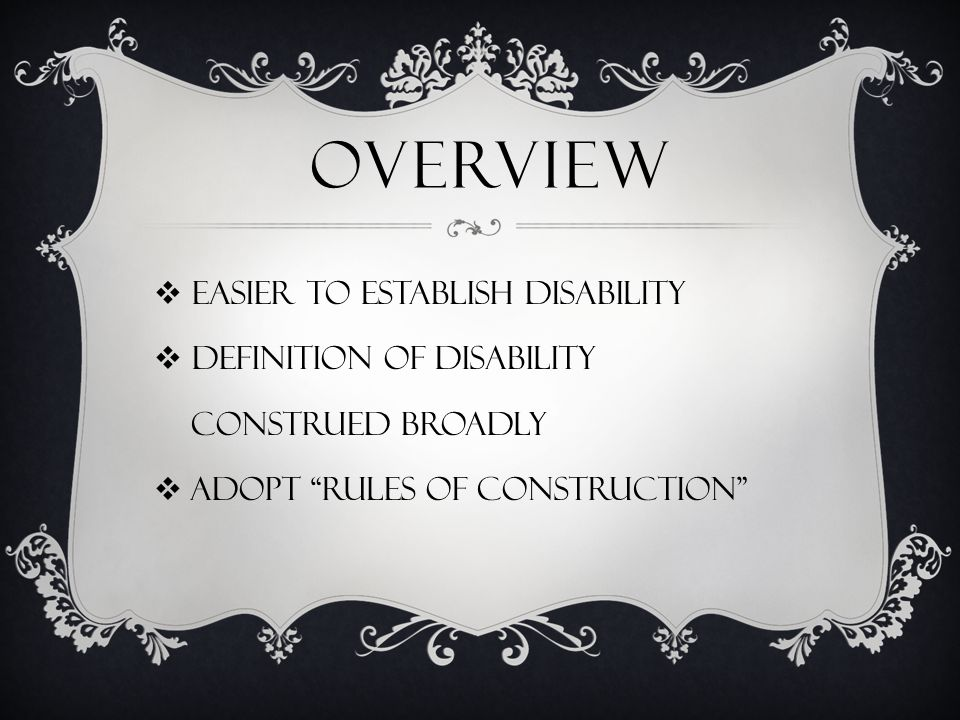 OVERVIEW  EASIER TO ESTABLISH DISABILITY  DEFINITION OF DISABILITY CONSTRUED BROADLY  ADOPT RULES OF CONSTRUCTION