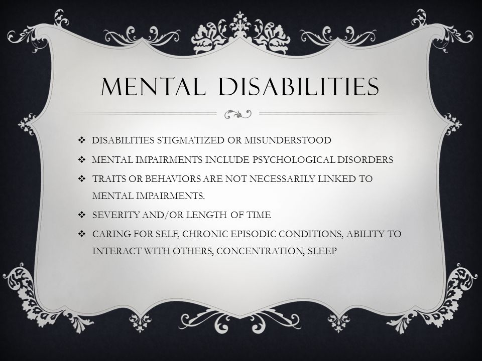 MENTAL DISABILITIES  DISABILITIES STIGMATIZED OR MISUNDERSTOOD  MENTAL IMPAIRMENTS INCLUDE PSYCHOLOGICAL DISORDERS  TRAITS OR BEHAVIORS ARE NOT NECESSARILY LINKED TO MENTAL IMPAIRMENTS.
