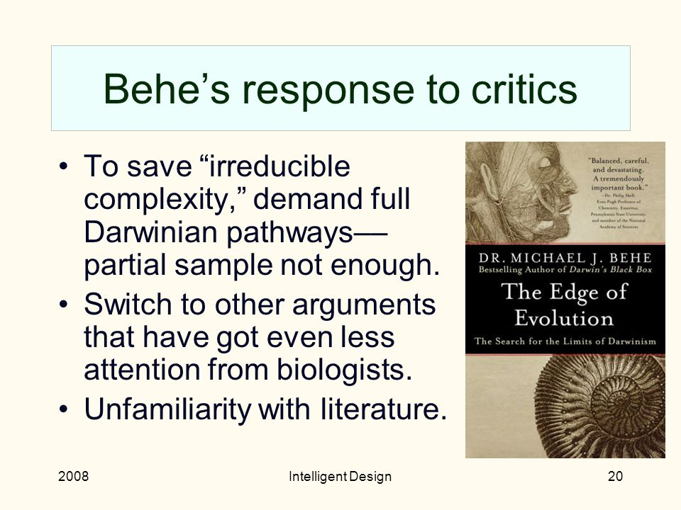 2008Intelligent Design19 Dembski's response to critics Ignore criticism, particularly WIDF. Dead-end attempts at mathematical rigor. Non-intellectual