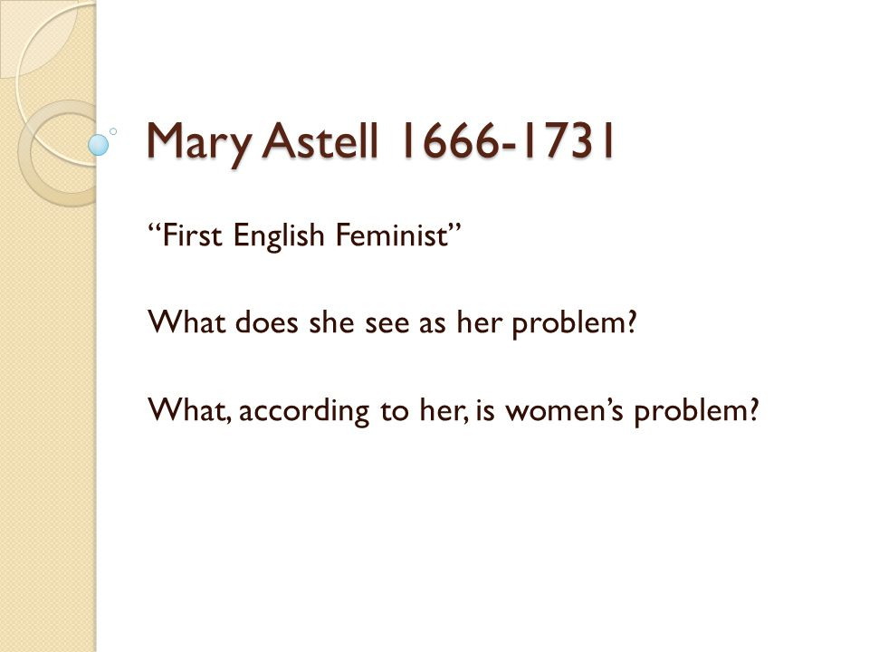 Mary Astell 1666-1731 First English Feminist What does she see as her problem.