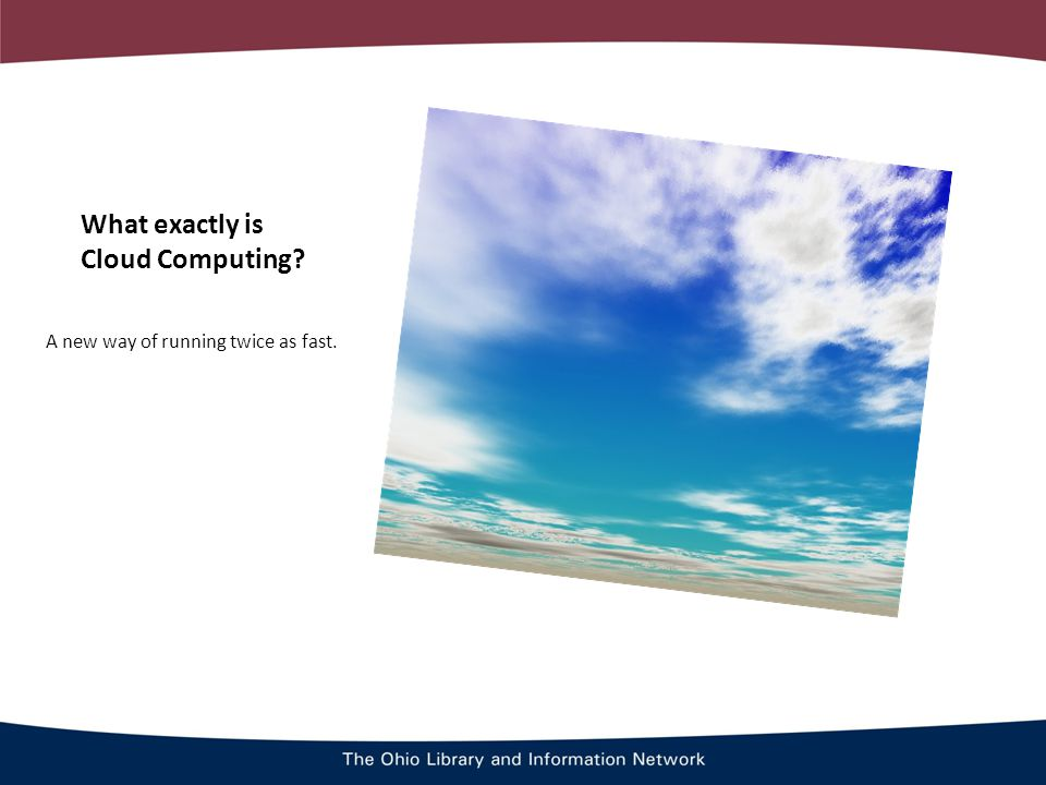 What exactly is Cloud Computing A new way of running twice as fast.