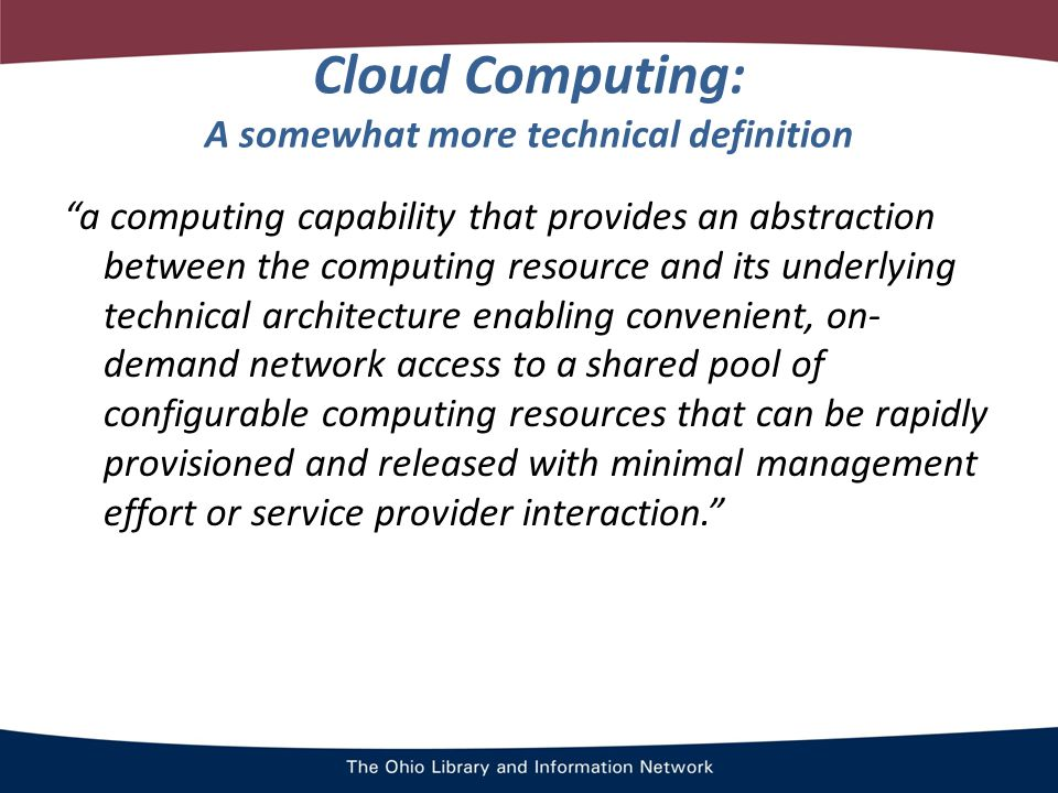 Cloud Computing: A somewhat more technical definition a computing capability that provides an abstraction between the computing resource and its underlying technical architecture enabling convenient, on- demand network access to a shared pool of configurable computing resources that can be rapidly provisioned and released with minimal management effort or service provider interaction.