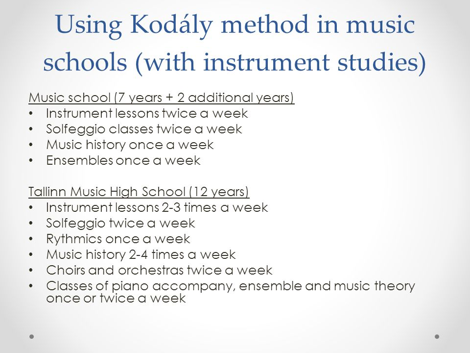 Using Kodály method in music schools (with instrument studies) Music school (7 years + 2 additional years) Instrument lessons twice a week Solfeggio classes twice a week Music history once a week Ensembles once a week Tallinn Music High School (12 years) Instrument lessons 2-3 times a week Solfeggio twice a week Rythmics once a week Music history 2-4 times a week Choirs and orchestras twice a week Classes of piano accompany, ensemble and music theory once or twice a week
