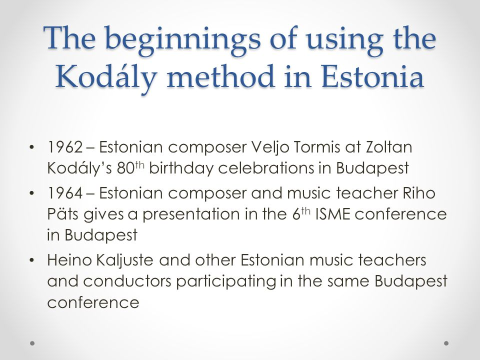 The beginnings of using the Kodály method in Estonia 1962 – Estonian composer Veljo Tormis at Zoltan Kodály's 80 th birthday celebrations in Budapest 1964 – Estonian composer and music teacher Riho Päts gives a presentation in the 6 th ISME conference in Budapest Heino Kaljuste and other Estonian music teachers and conductors participating in the same Budapest conference