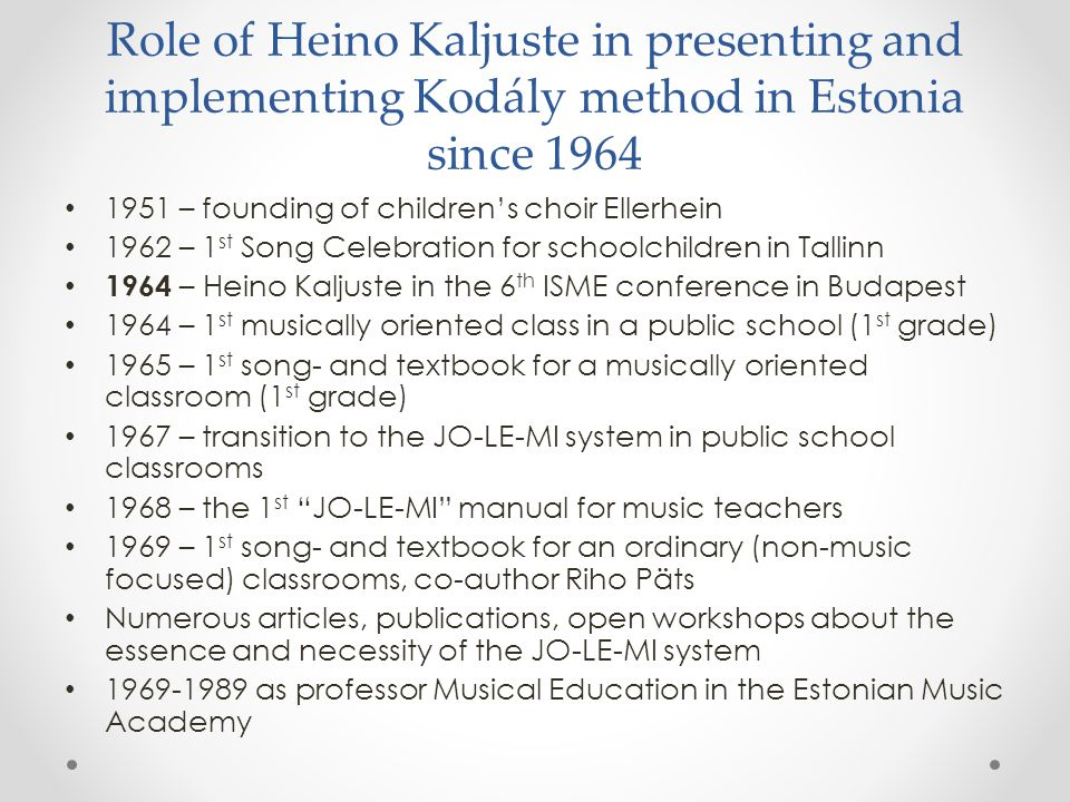 Role of Heino Kaljuste in presenting and implementing Kodály method in Estonia since 1964 1951 – founding of children's choir Ellerhein 1962 – 1 st Song Celebration for schoolchildren in Tallinn 1964 – Heino Kaljuste in the 6 th ISME conference in Budapest 1964 – 1 st musically oriented class in a public school (1 st grade) 1965 – 1 st song- and textbook for a musically oriented classroom (1 st grade) 1967 – transition to the JO-LE-MI system in public school classrooms 1968 – the 1 st JO-LE-MI manual for music teachers 1969 – 1 st song- and textbook for an ordinary (non-music focused) classrooms, co-author Riho Päts Numerous articles, publications, open workshops about the essence and necessity of the JO-LE-MI system 1969-1989 as professor Musical Education in the Estonian Music Academy